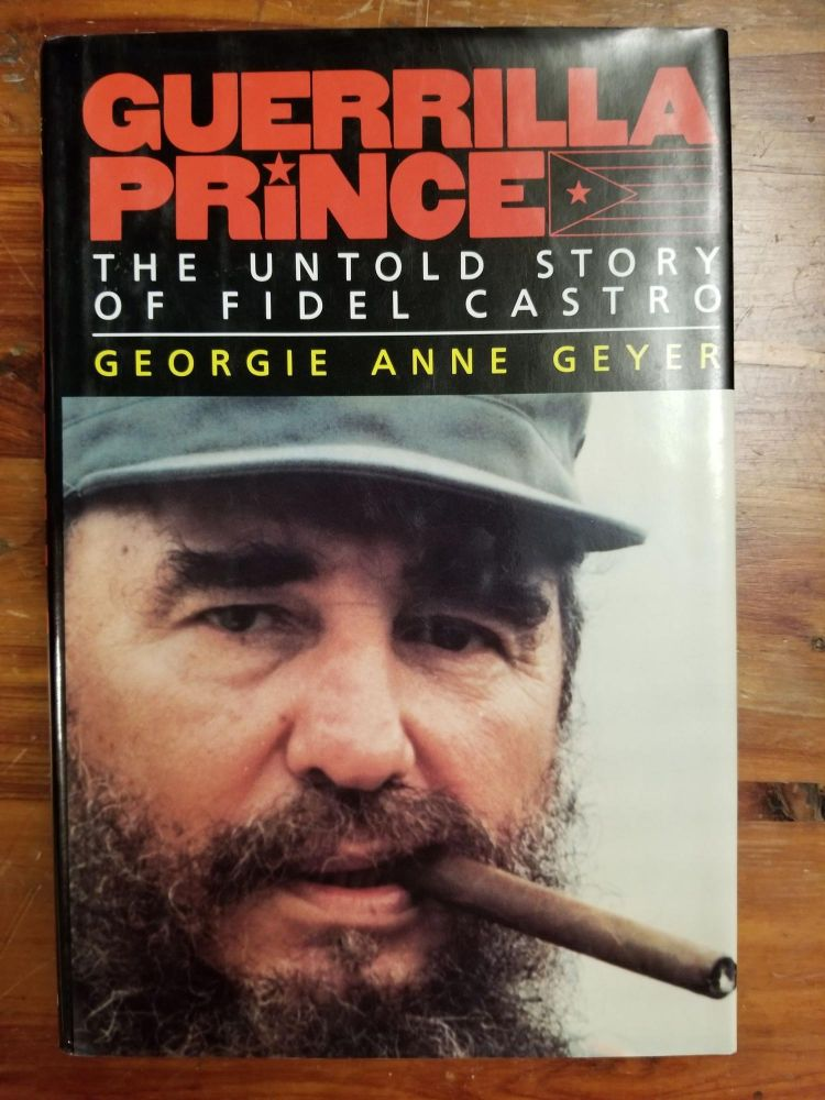 Guerrilla Prince; The Untold Story of Fidel Castro. Georgia Anne GEYER, SIGNED.