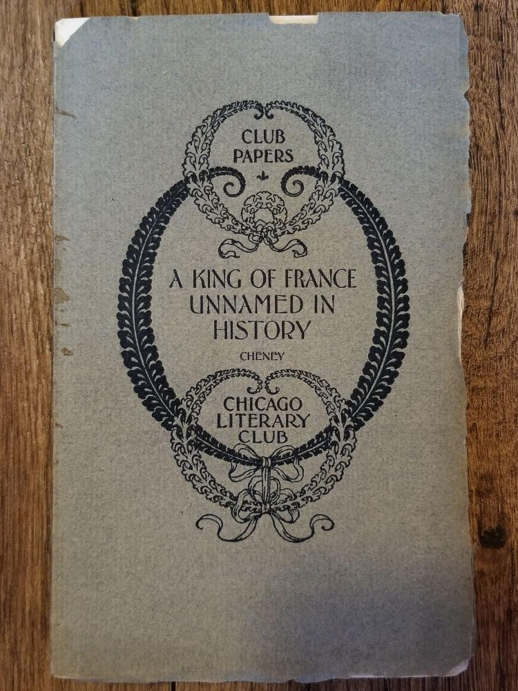 A King of France Unnamed in History. Charles Edwards CHENEY, CHICAGO LITERARY CLUB.