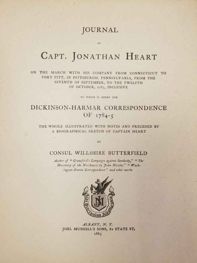 Journal of Capt. Jonathan Heart; On the march with his company from Connecticut to Fort Pitt, in Pittsburgh, Pennsylvania, from the seventh of September, to the twelfth of October, 1785, inclusive : to which is added the Dickinson-Harmar correspondence of 1784-5 ; the whole illustrated with notes and preceded by a biographical sketch of Captain Heart by Consul Willshire Butterfield. Capt. Jonathan HEART, Consul Willshire BUTTERFIELD.