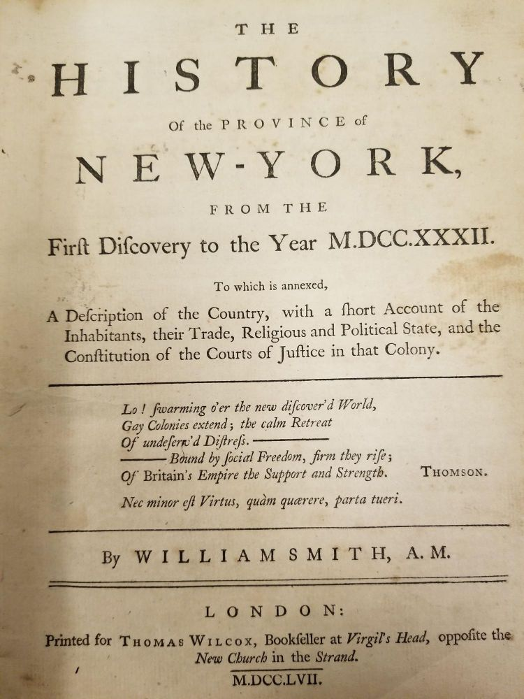 The History of the Province of New-York, from the First Discovery to the Year M.DCC.XXXII; To which is annexed, a description of the country, with a short account of the inhabitants, their trade, religious and political state, and the constitution of the courts of justice in that colony. William SMITH.