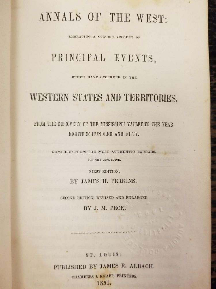 Annals of the West; Embracing a concise account of principal events, which have occurred in the western states and territories, from the discovery of the Mississippi Valley to the year eighteen hundred and fifty. Compiled from the most authentic sources for the projector. James H. PERKINS, J. M. PECK, James R. ALBACK.