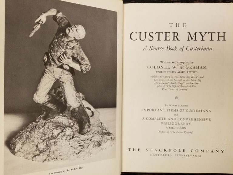 The Custer Myth; A source book of Custeriana to which is added important items of Custeriana and a complete and comprehensive bibliography by Fred Dustin. W. A. GRAHAM, Fred DUSTIN.