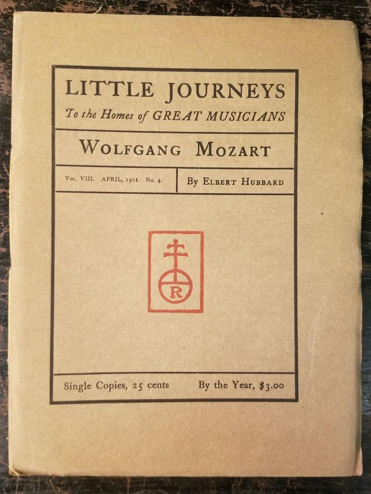 Little Journeys to the Homes of Great Musicians: Wolfgang Mozart; Vol. VIII, April, 1901, No. 4. Elbert HUBBARD.