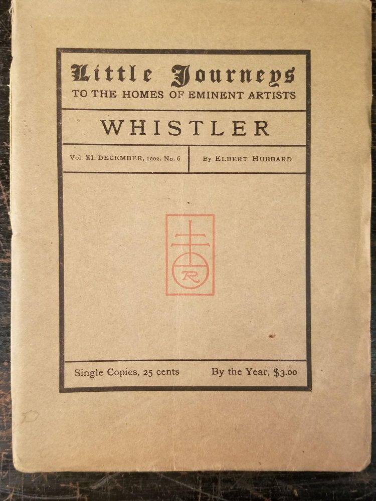 Little Journeys to the Homes of Eminent Artists: Whistler; Vol. XI, December, 1902, No. 6. Elbert HUBBARD.