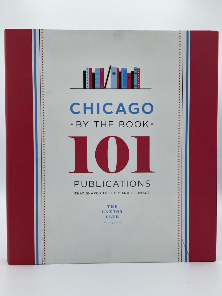 Chicago by the Book: 101 Publications That Shaped the City and Its Image. CAXTON CLUB.