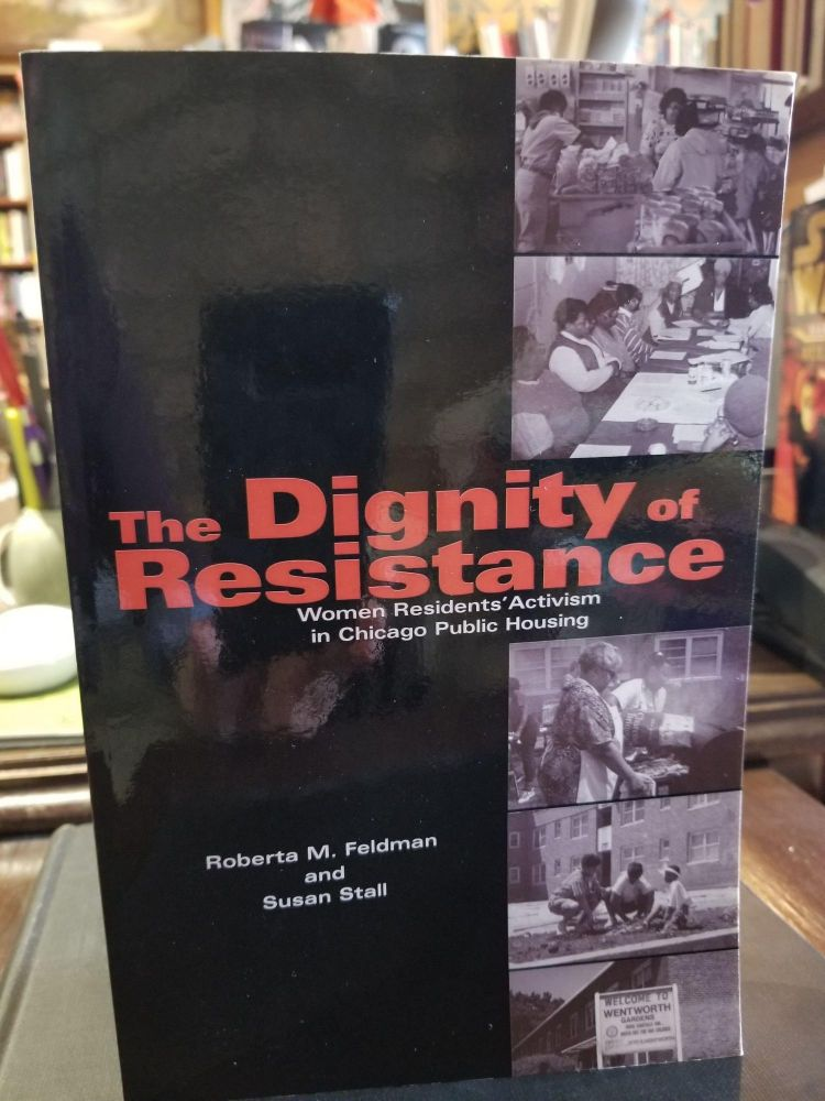 The Dignity of Resistance; Women Residents' Activism in Chicago Public Housing. Roberta M. Feldman, Susan Stall.