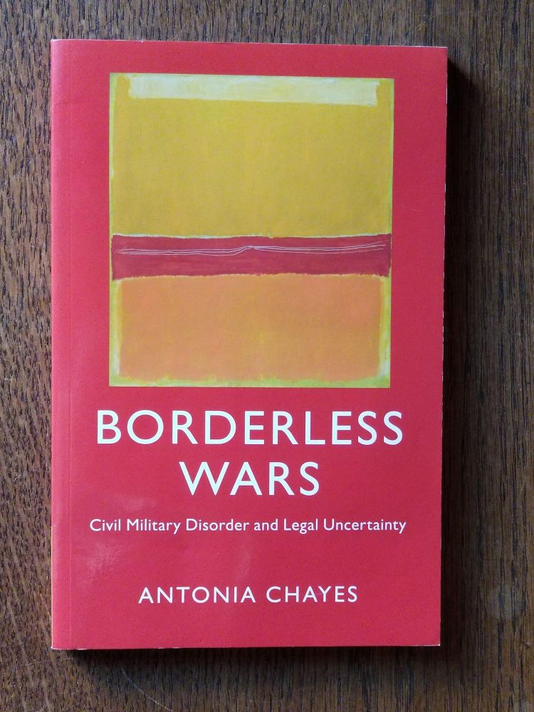 Borderless Wars; Civil Military Disorder and Legal Uncertainty. SIGNED, Antonia CHAYES.