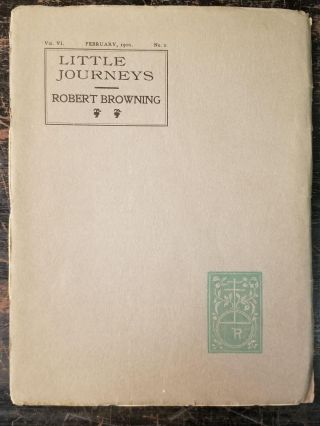 Little Journeys to the Homes of Eminent Artists: Robert Browning; Vol. VI, February, 1900, No. 2....