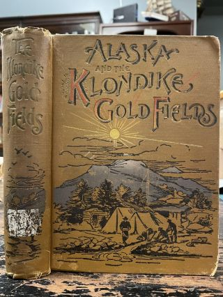 Alaska and the Klondike Gold Fields; Containing a full account of the discovery of gold; enormous...