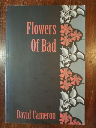 Flowers of Bad; A false translation of Charles Baudelaire's Les Fleurs du Mal. David Cameron, Charles Baudelaire.