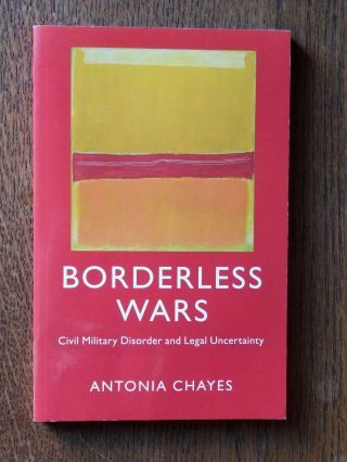 Borderless Wars; Civil Military Disorder and Legal Uncertainty. Antonia CHAYES